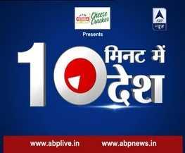 ABP न्यूज पर 10 मिनट में देखें देश की बड़ी खबरें